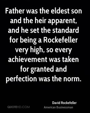 Father was the eldest son and the heir apparent, and he set the standard for being a Rockefeller very high, so every achievement was taken for granted and perfection was the norm.