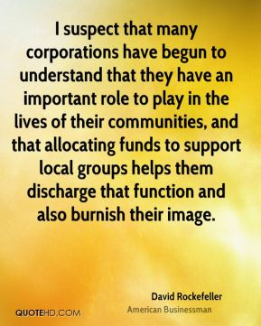 David Rockefeller - I suspect that many corporations have begun to understand that they have an important role to play in the lives of their communities, and that allocating funds to support local groups helps them discharge that function and also burnish their image.