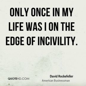 Only once in my life was I on the edge of incivility.