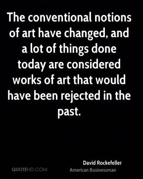 David Rockefeller - The conventional notions of art have changed, and a lot of things done today are considered works of art that would have been rejected in the past.