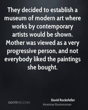 David Rockefeller - They decided to establish a museum of modern art where works by contemporary artists would be shown. Mother was viewed as a very progressive person, and not everybody liked the paintings she bought.