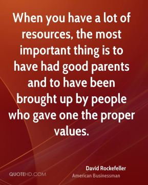David Rockefeller - When you have a lot of resources, the most important thing is to have had good parents and to have been brought up by people who gave one the proper values.