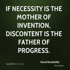 David Rockefeller - If necessity is the mother of invention, discontent is the father of progress.
