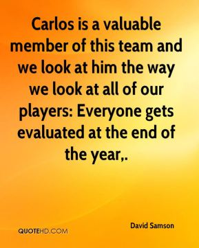 Carlos is a valuable member of this team and we look at him the way we look at all of our players: Everyone gets evaluated at the end of the year.