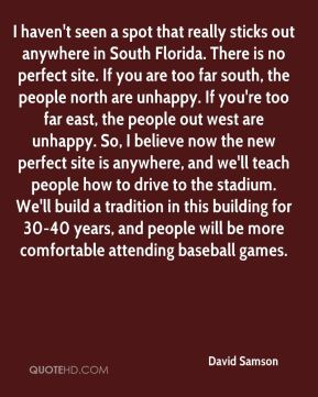 I haven't seen a spot that really sticks out anywhere in South Florida. There is no perfect site. If you are too far south, the people north are unhappy. If you're too far east, the people out west are unhappy. So, I believe now the new perfect site is anywhere, and we'll teach people how to drive to the stadium. We'll build a tradition in this building for 30-40 years, and people will be more comfortable attending baseball games.