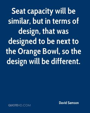 Seat capacity will be similar, but in terms of design, that was designed to be next to the Orange Bowl, so the design will be different.