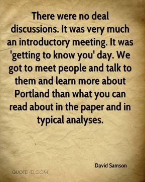 There were no deal discussions. It was very much an introductory meeting. It was 'getting to know you' day. We got to meet people and talk to them and learn more about Portland than what you can read about in the paper and in typical analyses.