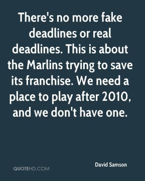 David Samson - There's no more fake deadlines or real deadlines. This is about the Marlins trying to save its franchise. We need a place to play after 2010, and we don't have one.
