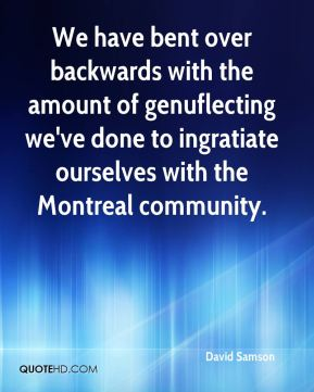 We have bent over backwards with the amount of genuflecting we've done to ingratiate ourselves with the Montreal community.