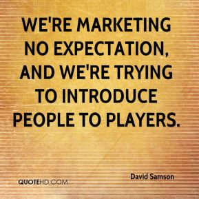 We're marketing no expectation, and we're trying to introduce people to players.