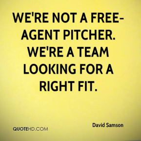 David Samson - We're not a free-agent pitcher. We're a team looking for a right fit.