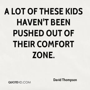 A lot of these kids haven't been pushed out of their comfort zone.