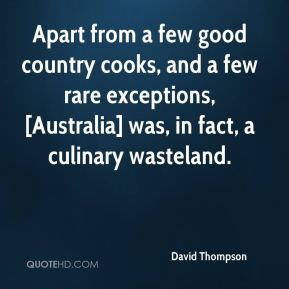 David Thompson - Apart from a few good country cooks, and a few rare exceptions, [Australia] was, in fact, a culinary wasteland.