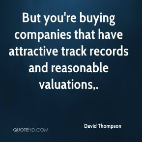 But you're buying companies that have attractive track records and reasonable valuations.