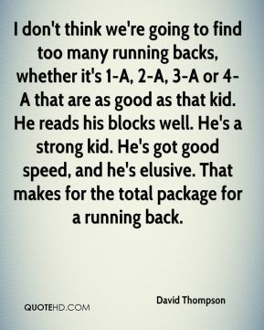 I don't think we're going to find too many running backs, whether it's 1-A, 2-A, 3-A or 4-A that are as good as that kid. He reads his blocks well. He's a strong kid. He's got good speed, and he's elusive. That makes for the total package for a running back.