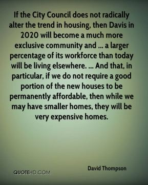 If the City Council does not radically alter the trend in housing, then Davis in 2020 will become a much more exclusive community and ... a larger percentage of its workforce than today will be living elsewhere. ... And that, in particular, if we do not require a good portion of the new houses to be permanently affordable, then while we may have smaller homes, they will be very expensive homes.