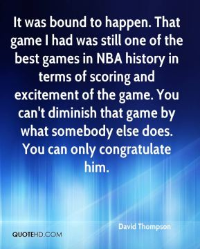 David Thompson - It was bound to happen. That game I had was still one of the best games in NBA history in terms of scoring and excitement of the game. You can't diminish that game by what somebody else does. You can only congratulate him.