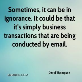 David Thompson - Sometimes, it can be in ignorance. It could be that it's simply business transactions that are being conducted by email.