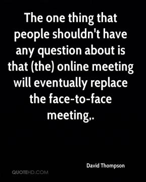 The one thing that people shouldn't have any question about is that (the) online meeting will eventually replace the face-to-face meeting.