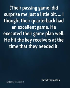 (Their passing game) did surprise me just a little bit, ... I thought their quarterback had an excellent game. He executed their game plan well. He hit the key receivers at the time that they needed it.