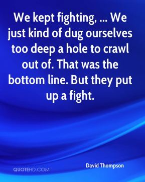 We kept fighting, ... We just kind of dug ourselves too deep a hole to crawl out of. That was the bottom line. But they put up a fight.