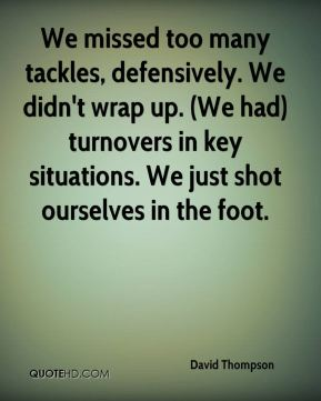 We missed too many tackles, defensively. We didn't wrap up. (We had) turnovers in key situations. We just shot ourselves in the foot.