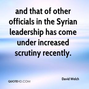 David Welch - and that of other officials in the Syrian leadership has come under increased scrutiny recently.
