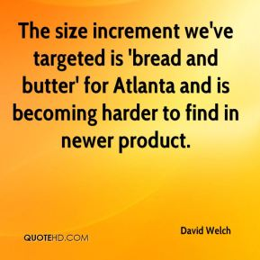David Welch - The size increment we've targeted is 'bread and butter' for Atlanta and is becoming harder to find in newer product.