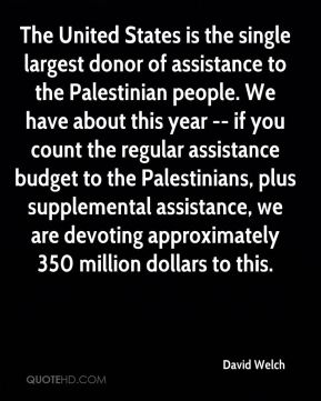 David Welch - The United States is the single largest donor of assistance to the Palestinian people. We have about this year -- if you count the regular assistance budget to the Palestinians, plus supplemental assistance, we are devoting approximately 350 million dollars to this.