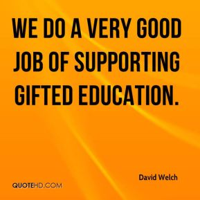 David Welch - We do a very good job of supporting gifted education.