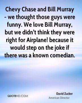Chevy Chase and Bill Murray - we thought those guys were funny. We love Bill Murray, but we didn't think they were right for Airplane! because it would step on the joke if there was a known comedian.