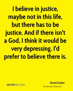I believe in justice, maybe not in this life, but there has to be justice. And if there isn't a God, I think it would be very depressing. I'd prefer to believe there is.
