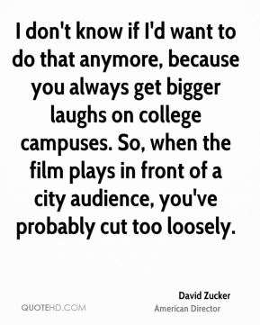 David Zucker - I don't know if I'd want to do that anymore, because you always get bigger laughs on college campuses. So, when the film plays in front of a city audience, you've probably cut too loosely.