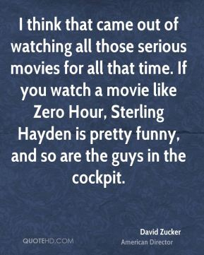 David Zucker - I think that came out of watching all those serious movies for all that time. If you watch a movie like Zero Hour, Sterling Hayden is pretty funny, and so are the guys in the cockpit.