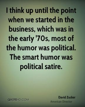 I think up until the point when we started in the business, which was in the early '70s, most of the humor was political. The smart humor was political satire.