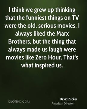 David Zucker - I think we grew up thinking that the funniest things on TV were the old, serious movies. I always liked the Marx Brothers, but the thing that always made us laugh were movies like Zero Hour. That's what inspired us.
