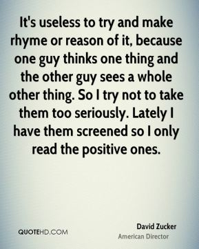It's useless to try and make rhyme or reason of it, because one guy thinks one thing and the other guy sees a whole other thing. So I try not to take them too seriously. Lately I have them screened so I only read the positive ones.