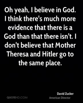 Oh yeah, I believe in God. I think there's much more evidence that there is a God than that there isn't. I don't believe that Mother Theresa and Hitler go to the same place.