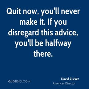 Quit now, you'll never make it. If you disregard this advice, you'll be halfway there.
