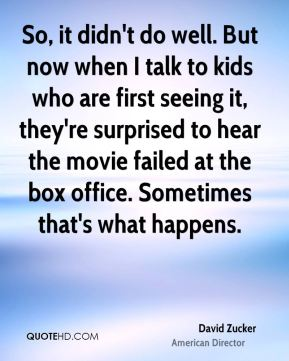 David Zucker - So, it didn't do well. But now when I talk to kids who are first seeing it, they're surprised to hear the movie failed at the box office. Sometimes that's what happens.