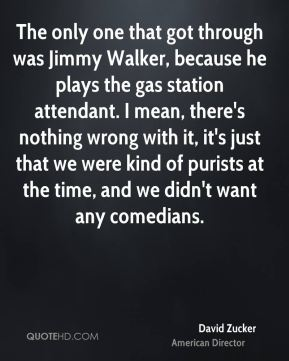 The only one that got through was Jimmy Walker, because he plays the gas station attendant. I mean, there's nothing wrong with it, it's just that we were kind of purists at the time, and we didn't want any comedians.