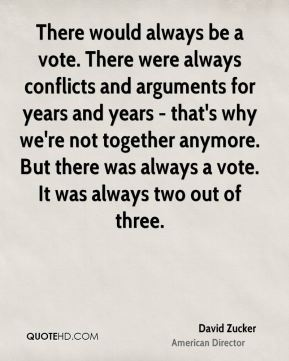 David Zucker - There would always be a vote. There were always conflicts and arguments for years and years - that's why we're not together anymore. But there was always a vote. It was always two out of three.