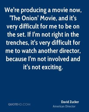 We're producing a movie now, 'The Onion' Movie, and it's very difficult for me to be on the set. If I'm not right in the trenches, it's very difficult for me to watch another director, because I'm not involved and it's not exciting.