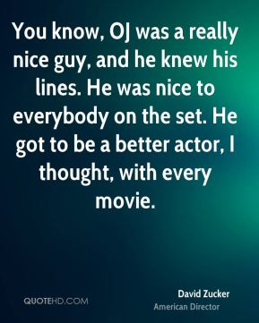 You know, OJ was a really nice guy, and he knew his lines. He was nice to everybody on the set. He got to be a better actor, I thought, with every movie.