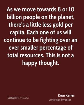 As we move towards 8 or 10 billion people on the planet, there's a little less gold per capita. Each one of us will continue to be fighting over an ever smaller percentage of total resources. This is not a happy thought.