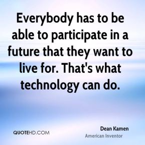 Dean Kamen - Everybody has to be able to participate in a future that they want to live for. That's what technology can do.