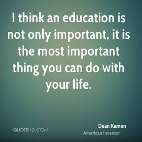 Dean Kamen - I think an education is not only important, it is the most important thing you can do with your life.