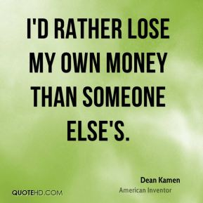 I'd rather lose my own money than someone else's.