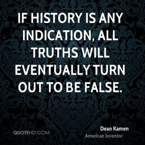 Dean Kamen - If history is any indication, all truths will eventually turn out to be false.