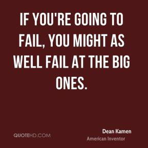 If you're going to fail, you might as well fail at the big ones.